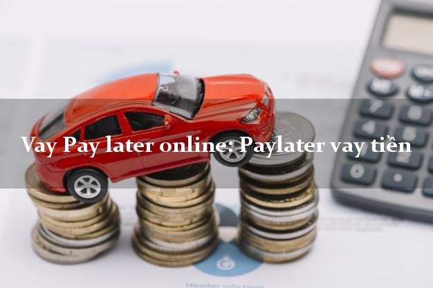 Vay Pay later online: Paylater vay tiền bằng CMND/CCCD